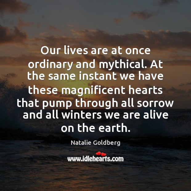 Our lives are at once ordinary and mythical. At the same instant Image
