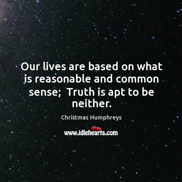 Our lives are based on what is reasonable and common sense;  Truth is apt to be neither. Christmas Humphreys Picture Quote