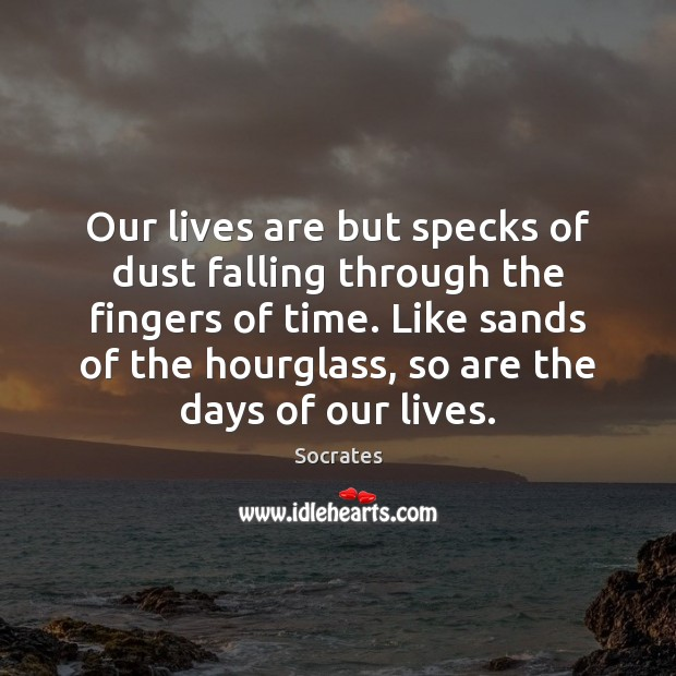 Our lives are but specks of dust falling through the fingers of Socrates Picture Quote