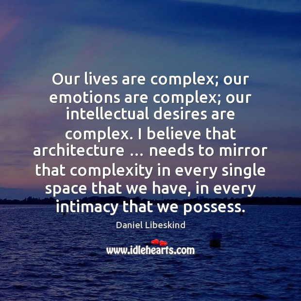 Our lives are complex; our emotions are complex; our intellectual desires are Daniel Libeskind Picture Quote