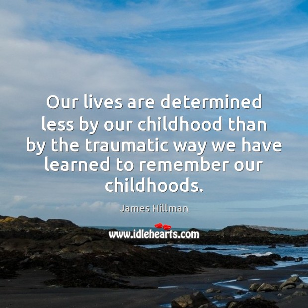 Our lives are determined less by our childhood than by the traumatic James Hillman Picture Quote