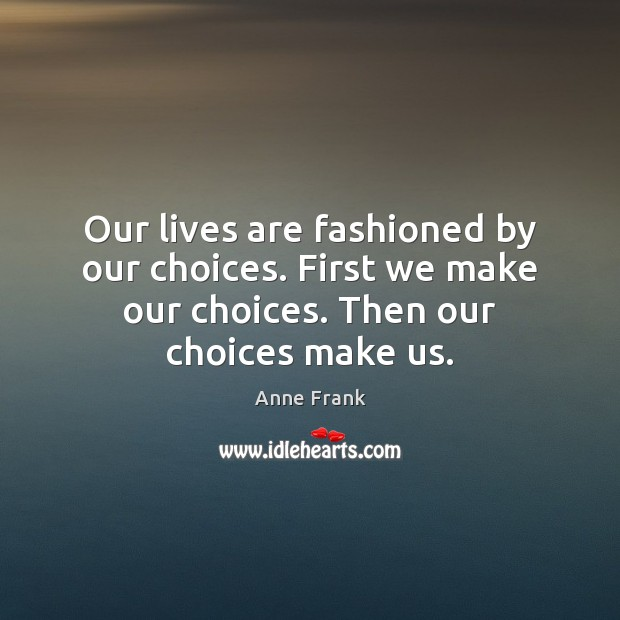 Image, Our lives are fashioned by our choices. First we make our choices.