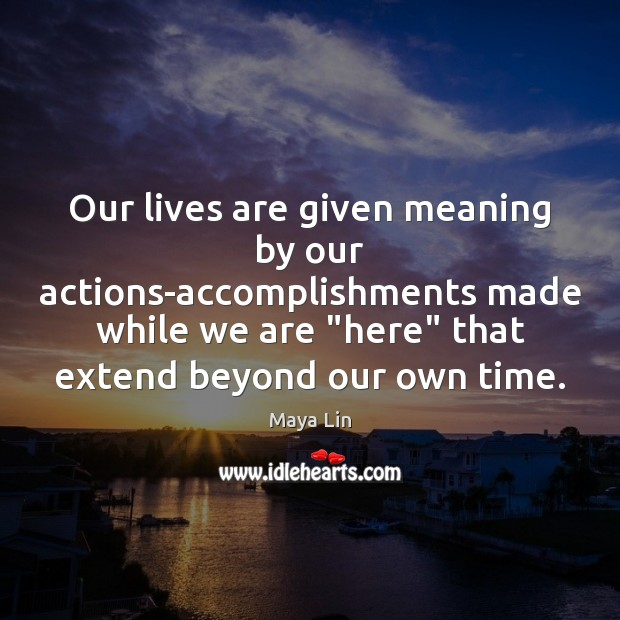 """Our lives are given meaning by our actions-accomplishments made while we are """" Maya Lin Picture Quote"""