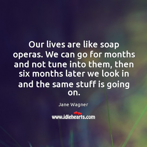 Our lives are like soap operas. We can go for months and not tune into them Image