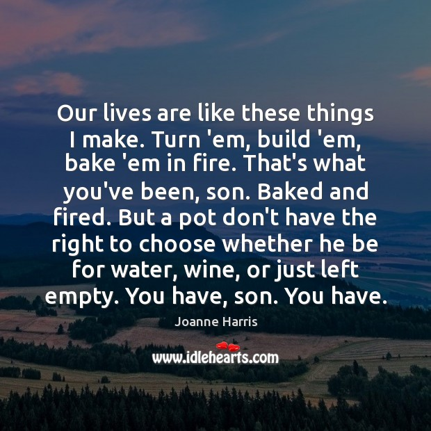 Our lives are like these things I make. Turn 'em, build 'em, Joanne Harris Picture Quote