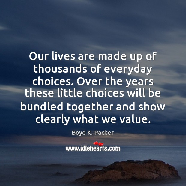 Our lives are made up of thousands of everyday choices. Over the Boyd K. Packer Picture Quote