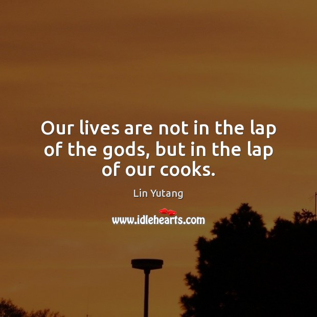 Image, Our lives are not in the lap of the gods, but in the lap of our cooks.