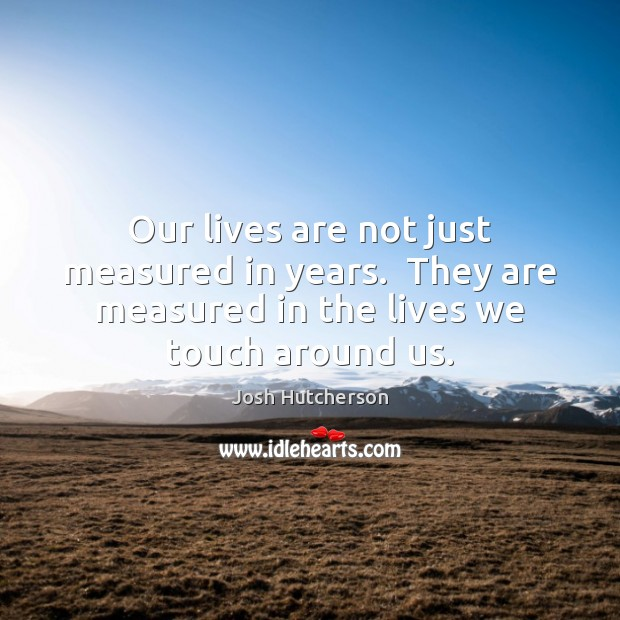 Our lives are not just measured in years.  They are measured in Josh Hutcherson Picture Quote