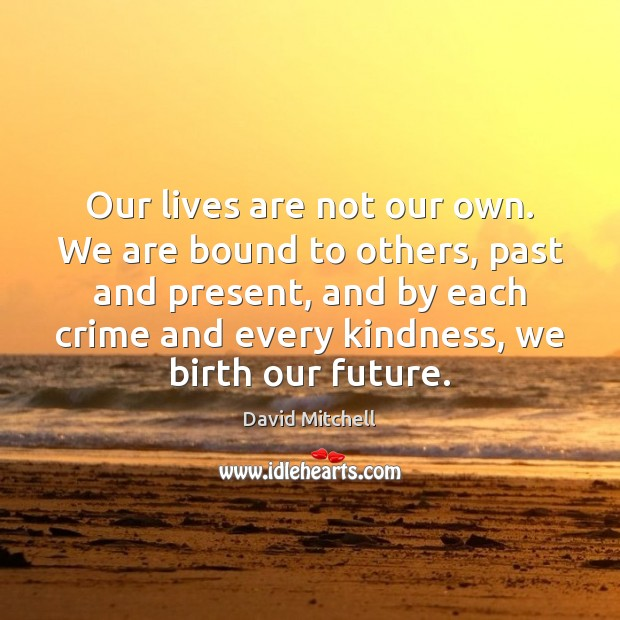 Image, Our lives are not our own. We are bound to others, past