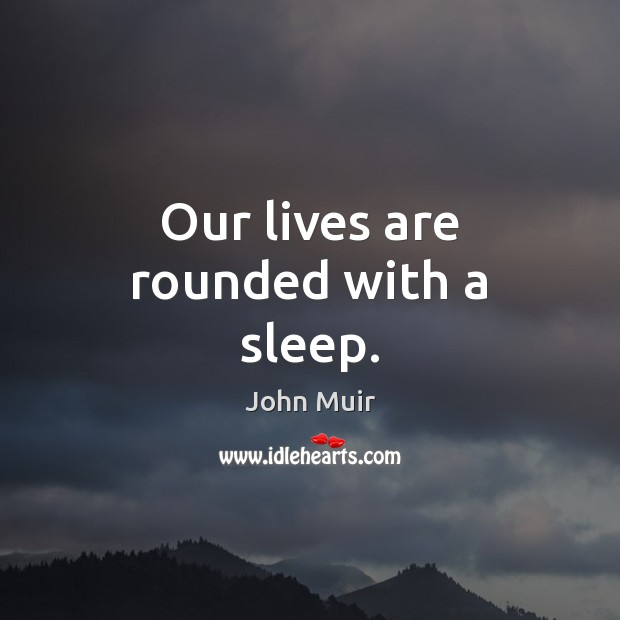 Our lives are rounded with a sleep. Image