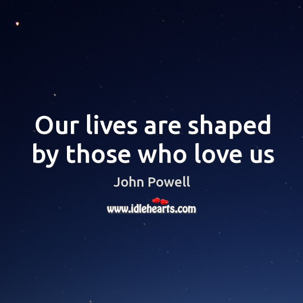 Our lives are shaped by those who love us John Powell Picture Quote