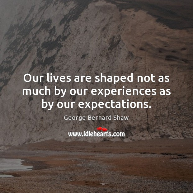 Our lives are shaped not as much by our experiences as by our expectations. George Bernard Shaw Picture Quote
