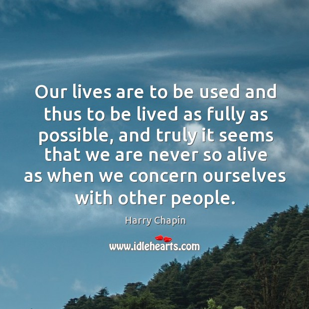 Our lives are to be used and thus to be lived as fully as possible, and truly it seems Harry Chapin Picture Quote