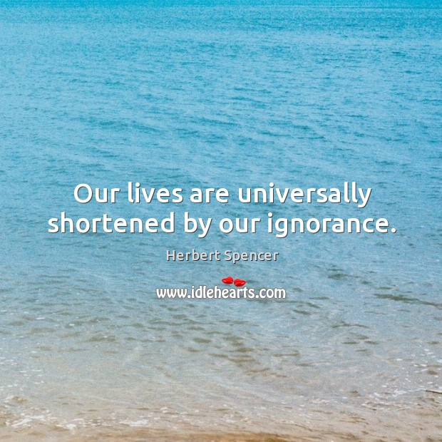 Our lives are universally shortened by our ignorance. Image