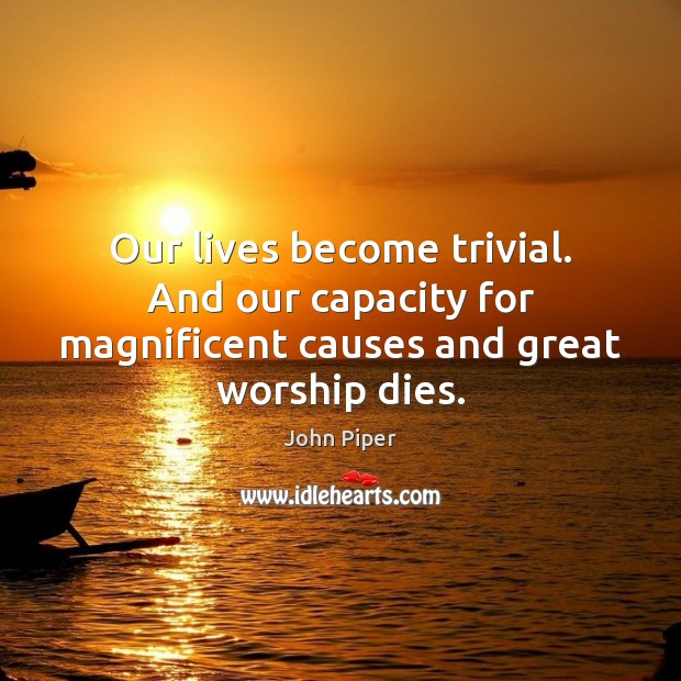 Our lives become trivial. And our capacity for magnificent causes and great worship dies. Image