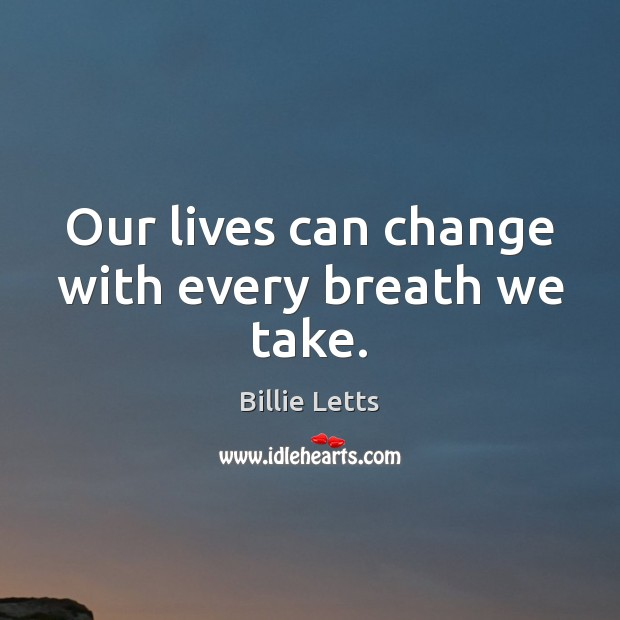 Image, Our lives can change with every breath we take.