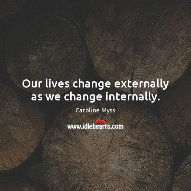 Our lives change externally as we change internally. Caroline Myss Picture Quote