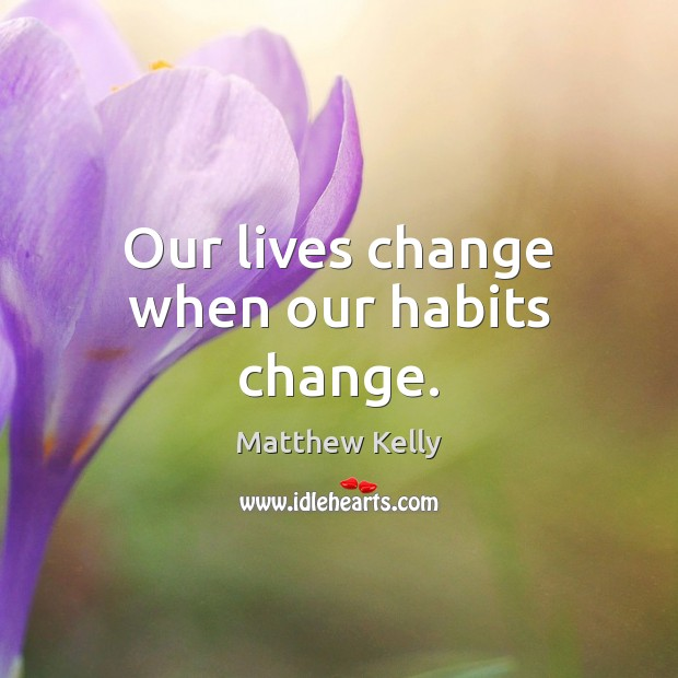 Our lives change when our habits change. Image