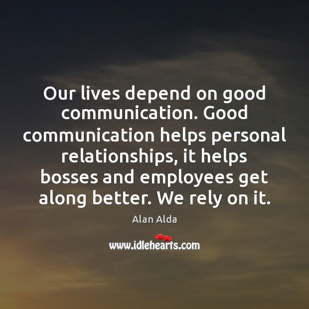 Our lives depend on good communication. Good communication helps personal relationships, it Alan Alda Picture Quote