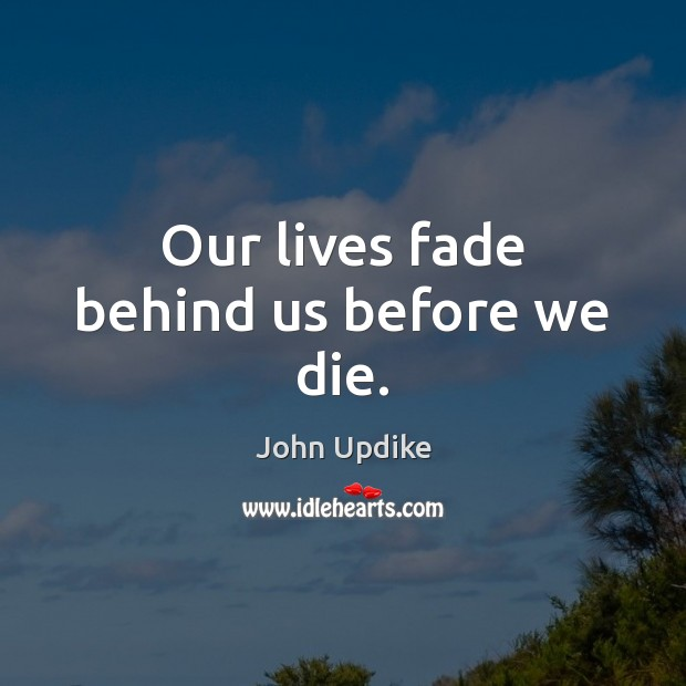 Our lives fade behind us before we die. Image