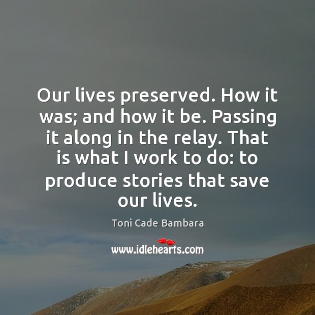Our lives preserved. How it was; and how it be. Passing it Toni Cade Bambara Picture Quote
