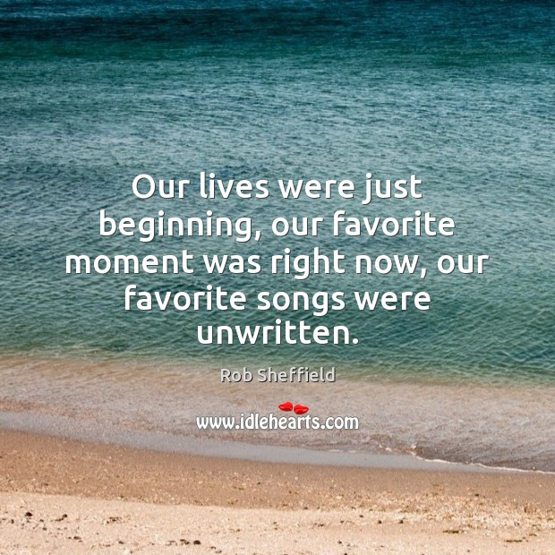 Our lives were just beginning, our favorite moment was right now, our Rob Sheffield Picture Quote