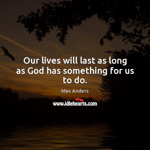 Our lives will last as long as God has something for us to do. Image