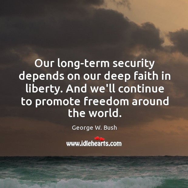 Image, Our long-term security depends on our deep faith in liberty. And we'll