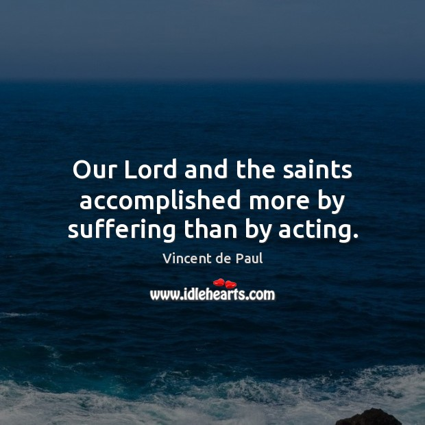 Image, Our Lord and the saints accomplished more by suffering than by acting.