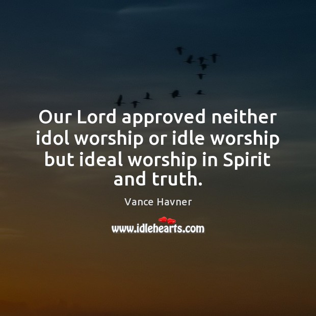 Image, Our Lord approved neither idol worship or idle worship but ideal worship