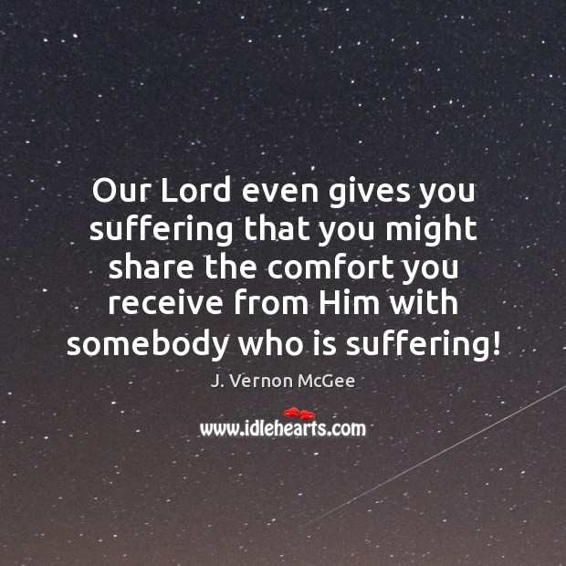 Our Lord even gives you suffering that you might share the comfort J. Vernon McGee Picture Quote