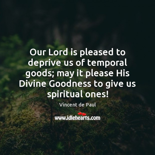 Our Lord is pleased to deprive us of temporal goods; may it Vincent de Paul Picture Quote