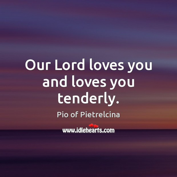 Our Lord loves you and loves you tenderly. Pio of Pietrelcina Picture Quote