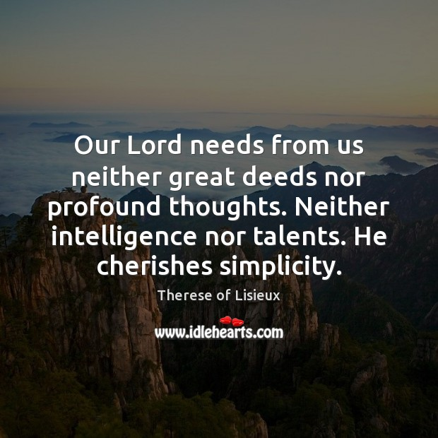 Our Lord needs from us neither great deeds nor profound thoughts. Neither Therese of Lisieux Picture Quote