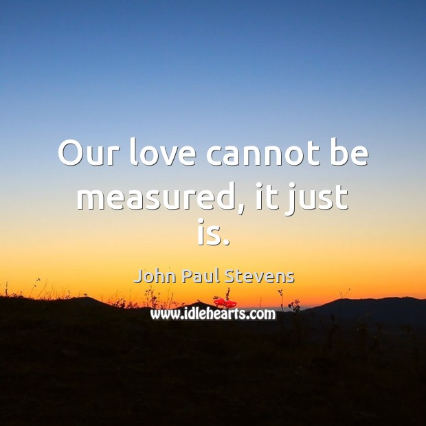 Our love cannot be measured, it just is. John Paul Stevens Picture Quote