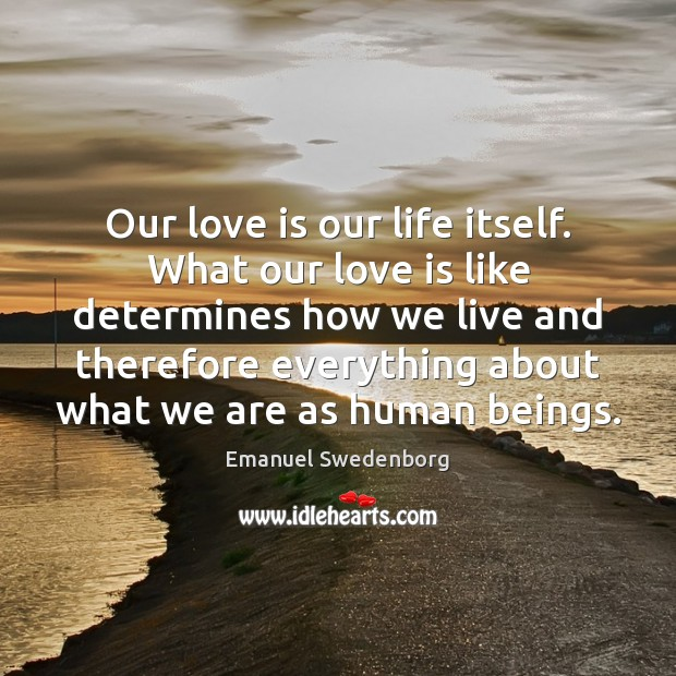 Our love is our life itself. What our love is like determines Emanuel Swedenborg Picture Quote