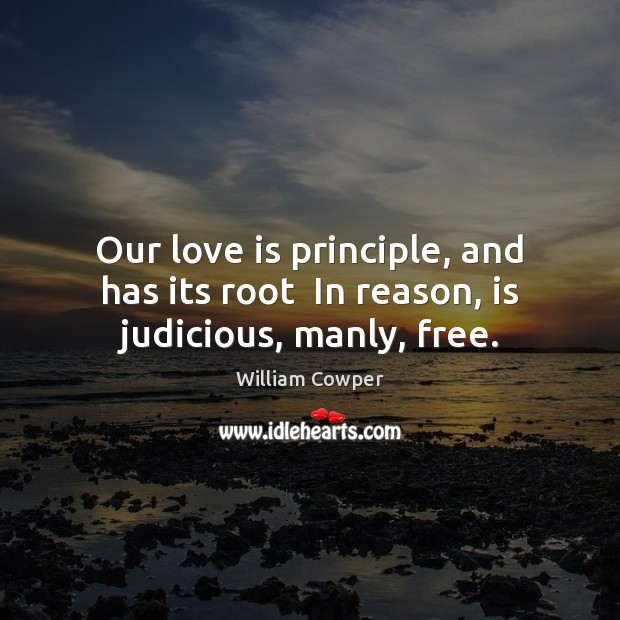 Our love is principle, and has its root  In reason, is judicious, manly, free. William Cowper Picture Quote