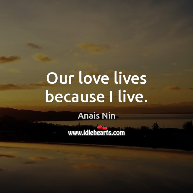 Our love lives because I live. Anais Nin Picture Quote