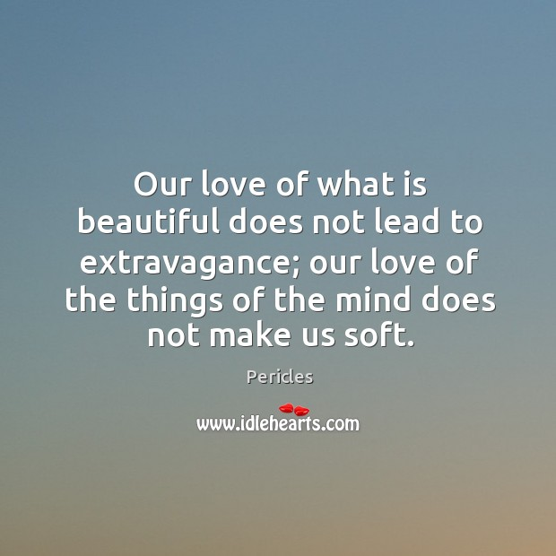 Our love of what is beautiful does not lead to extravagance; our love of the things of the mind does not make us soft. Image