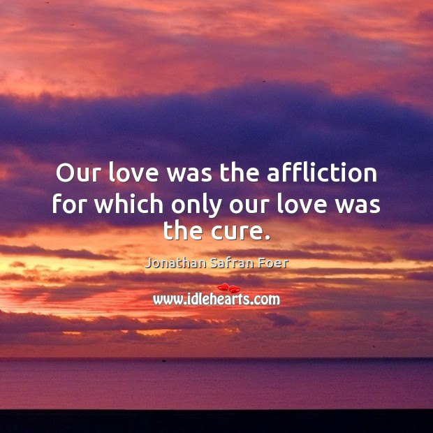 Our love was the affliction for which only our love was the cure. Image