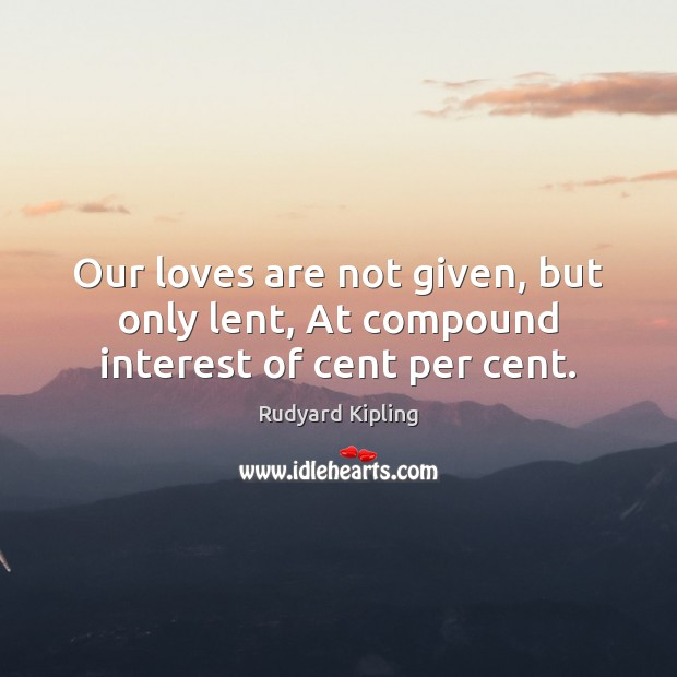 Our loves are not given, but only lent, At compound interest of cent per cent. Image