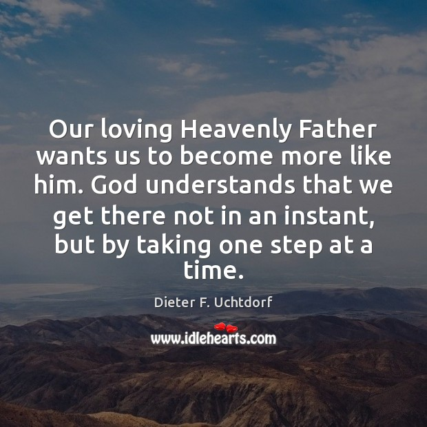 Our loving Heavenly Father wants us to become more like him. God Dieter F. Uchtdorf Picture Quote
