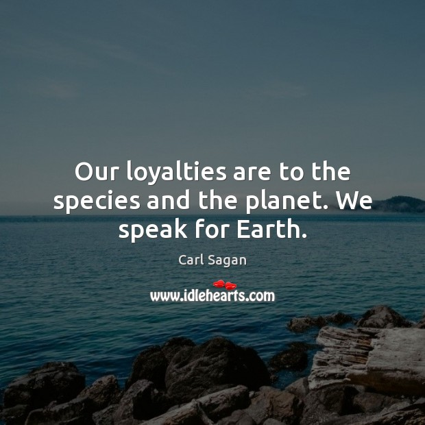 Image, Our loyalties are to the species and the planet. We speak for Earth.