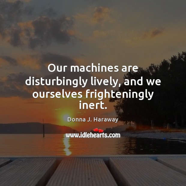 Our machines are disturbingly lively, and we ourselves frighteningly inert. Donna J. Haraway Picture Quote
