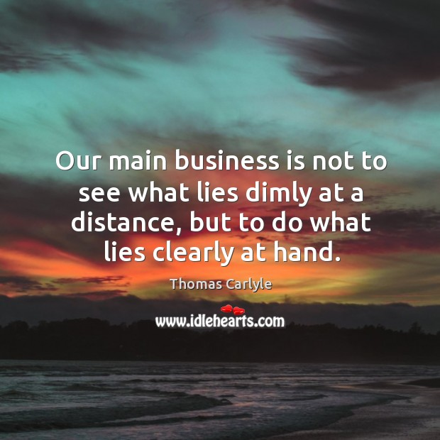 Our main business is not to see what lies dimly at a distance, but to do what lies clearly at hand. Image