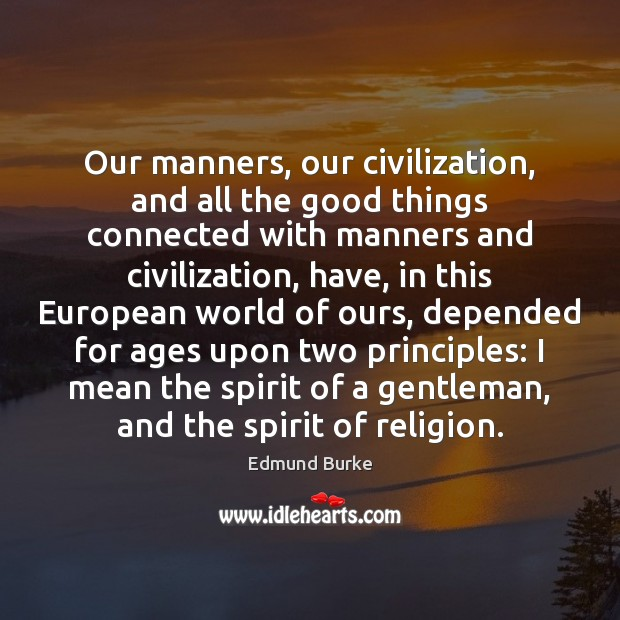 Our manners, our civilization, and all the good things connected with manners Image