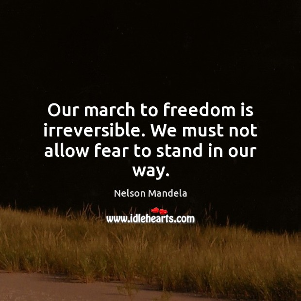 Our march to freedom is irreversible. We must not allow fear to stand in our way. Image