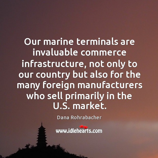 Our marine terminals are invaluable commerce infrastructure, not only to our country but also for Dana Rohrabacher Picture Quote