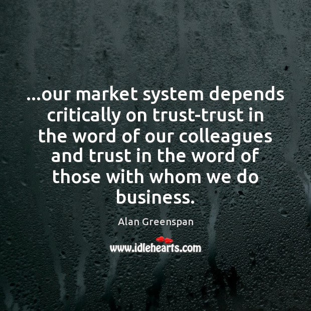 …our market system depends critically on trust-trust in the word of our Alan Greenspan Picture Quote