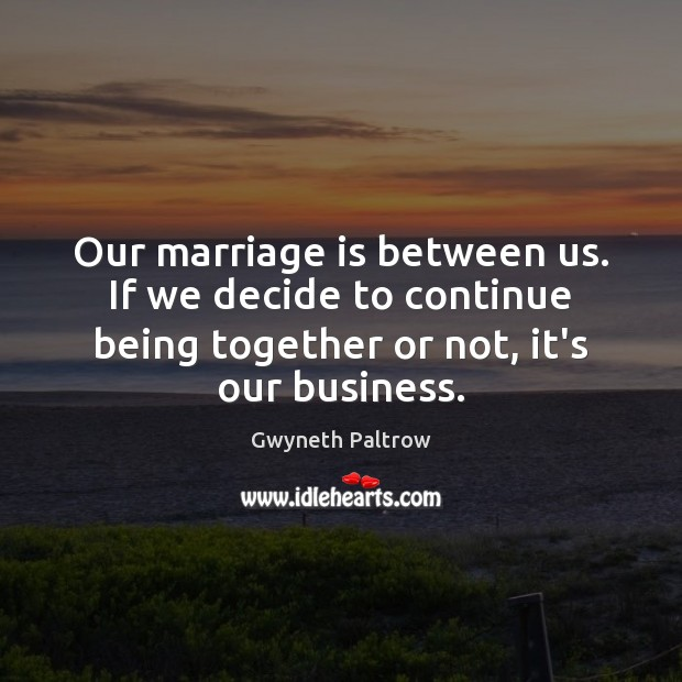 Our marriage is between us. If we decide to continue being together Gwyneth Paltrow Picture Quote